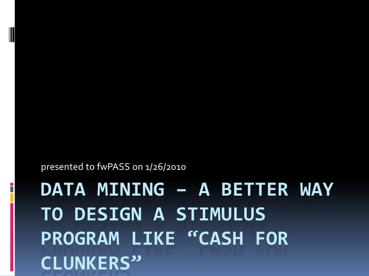 "presented to fwPASS on 1/26/2010  DATA MINING – A BETTER WAY TO DESIGN A STIMULUS PROGRAM LIKE ""CASH FOR CLUNKERS"""