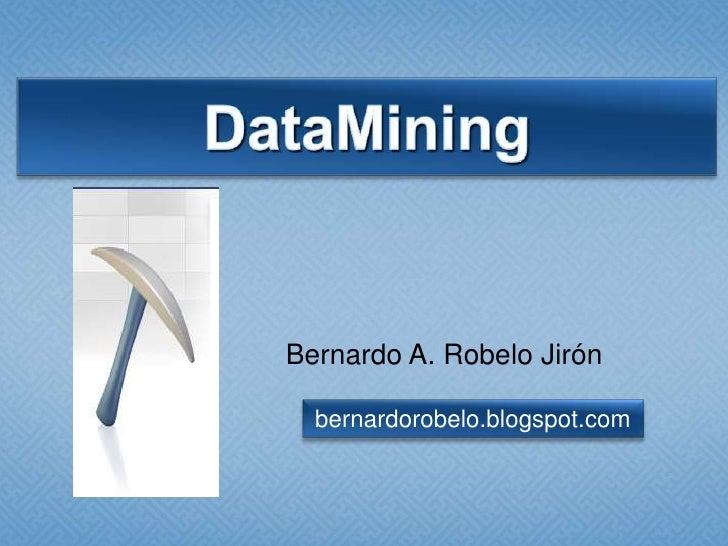 DataMining<br />Bernardo A. Robelo Jirón<br />bernardorobelo.blogspot.com<br />