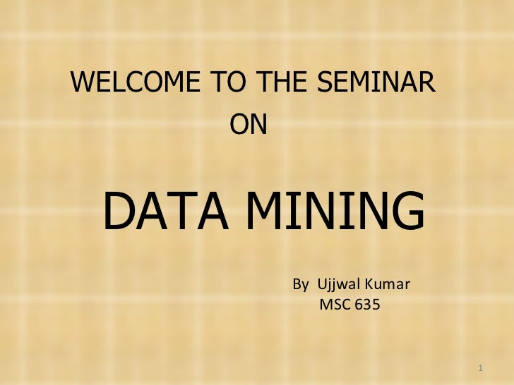 WELCOME TO THE SEMINAR  ON DATA MINING By  Ujjwal Kumar MSC 635