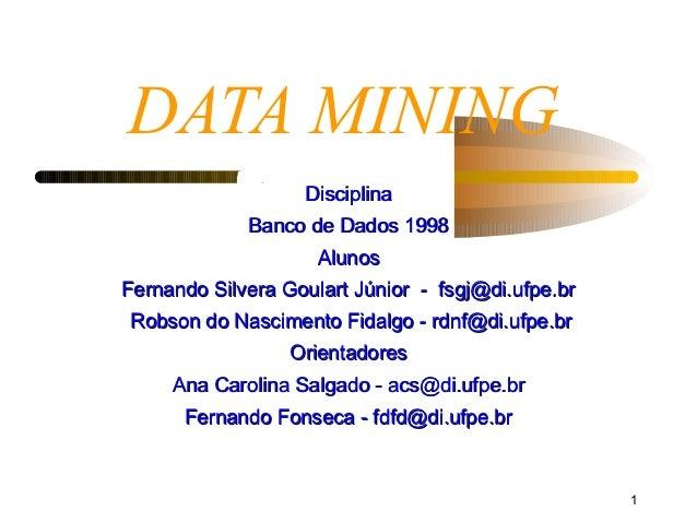 DATA MINING                   Disciplina             Banco de Dados 1998                     AlunosFernando Silvera Goular...