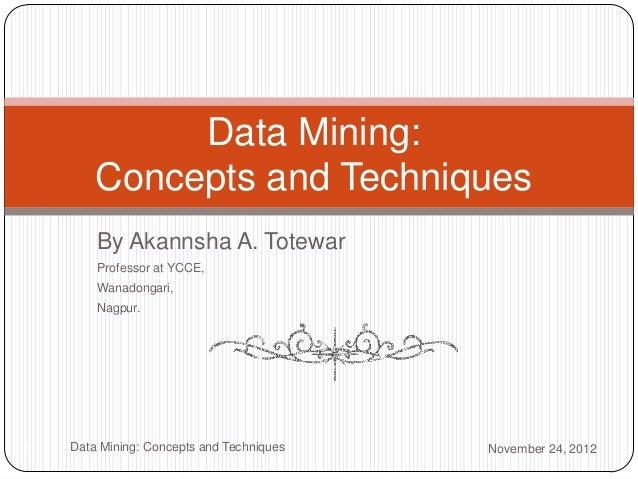 Data Mining:        Concepts and Techniques        By Akannsha A. Totewar        Professor at YCCE,        Wanadongari,   ...