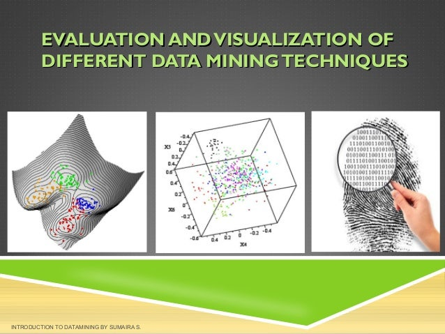 EVALUATION AND VISUALIZATION OF DIFFERENT DATA MINING TECHNIQUES  INTRODUCTION TO DATAMINING BY SUMAIRA S.