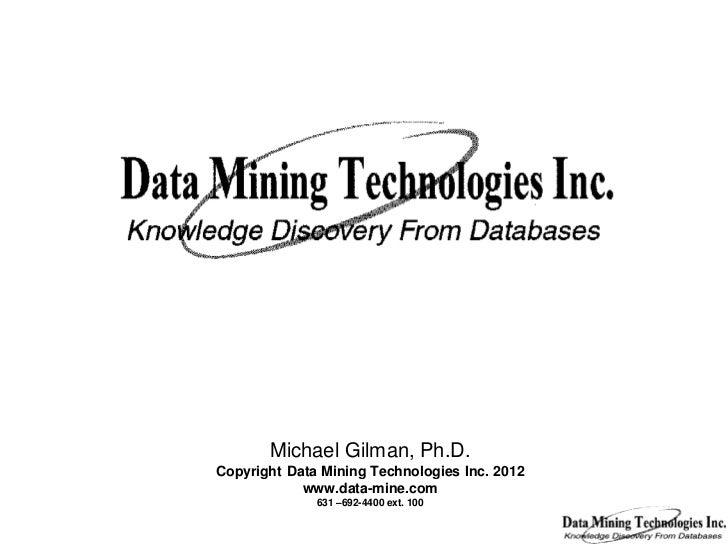 Michael Gilman, Ph.D.Copyright Data Mining Technologies Inc. 2012            www.data-mine.com              631 –692-4400 ...