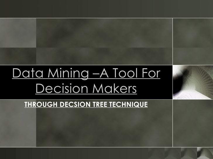 Data Mining –A Tool For Decision Makers THROUGH DECSION TREE TECHNIQUE