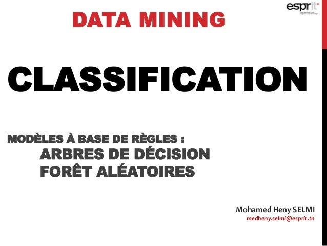 CLASSIFICATION MODÈLES À BASE DE RÈGLES : ARBRES DE DÉCISION FORÊT ALÉATOIRES DATA MINING Mohamed Heny SELMI medheny.selmi...