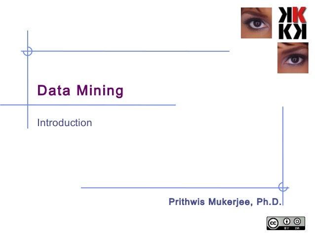 Data Mining Introduction Prithwis Mukerjee, Ph.D.