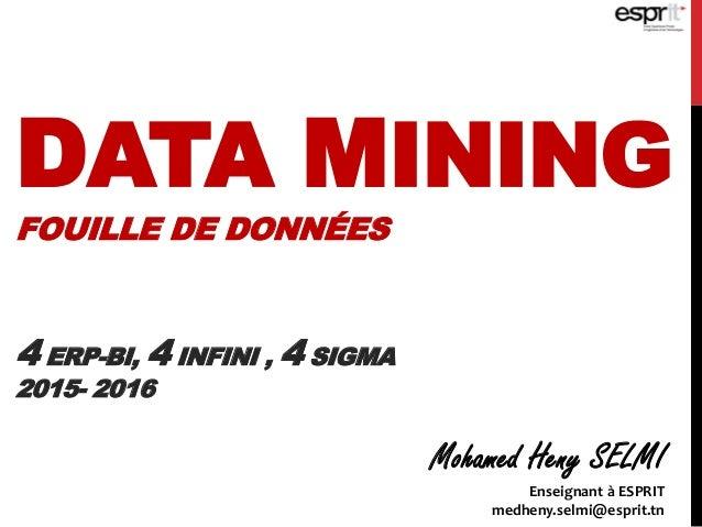DATA MINING FOUILLE DE DONNÉES 4 ERP-BI, 4 INFINI , 4 SIGMA 2015- 2016 Mohamed Heny SELMI Enseignant à ESPRIT medheny.selm...