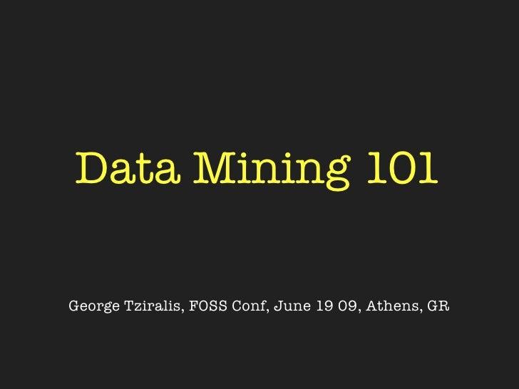 Data Mining 101  George Tziralis, FOSS Conf, June 19 09, Athens, GR