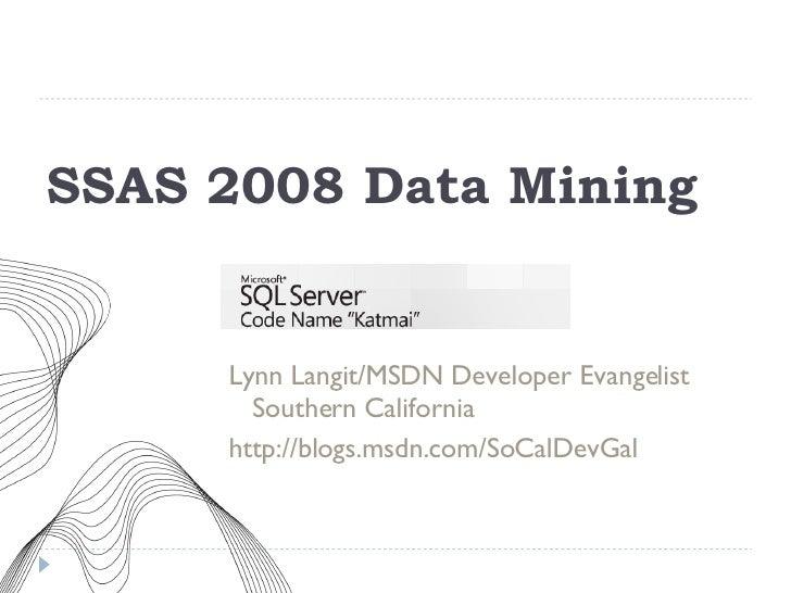 SSAS 2008 Data Mining <ul><li>Lynn Langit/MSDN Developer Evangelist Southern California </li></ul><ul><li>http://blogs.msd...