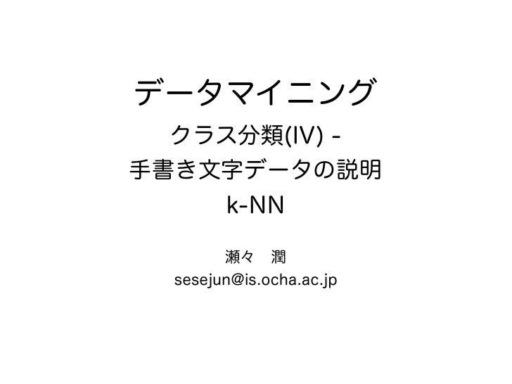 データマイニング  クラス分類(IV) -手書き文字データの説明    k-NN        瀬々潤  sesejun@is.ocha.ac.jp