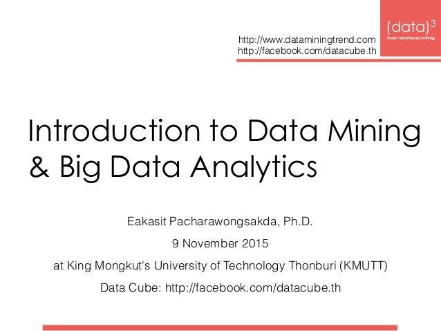 Introduction to Data Mining & Big Data Analytics Eakasit Pacharawongsakda, Ph.D. 9 November 2015 at King Mongkut's Univer...
