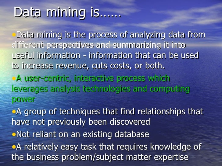 Data mining is…… <ul><li>Data mining is the process of analyzing data from different perspectives and summarizing it into ...