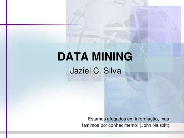 DATA MININGJaziel C. SilvaEstamos afogados em informação, masfamintos por conhecimento! (John Naisbitt).