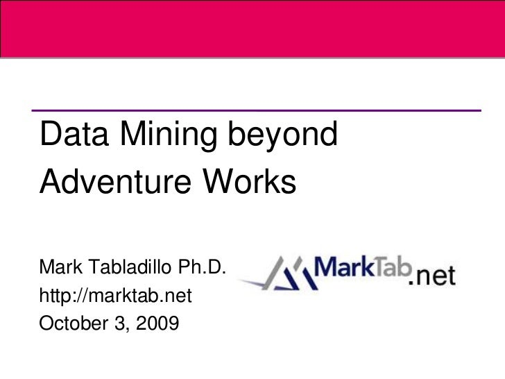 Data Mining beyondAdventure WorksMark Tabladillo Ph.D.http://marktab.netOctober 3, 2009