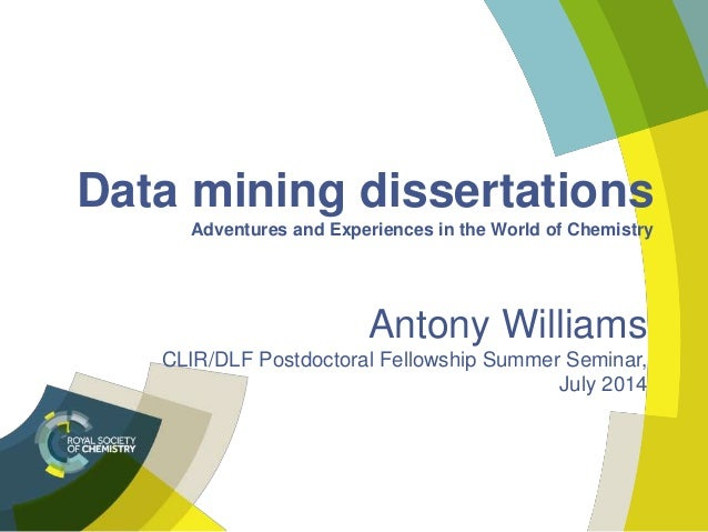 Data mining dissertations Adventures and Experiences in the World of Chemistry Antony Williams CLIR/DLF Postdoctoral Fello...
