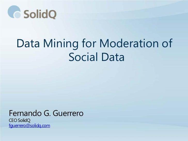 Data Mining for Moderation of            Social DataFernando G. GuerreroCEO SolidQfguerrero@solidq.com