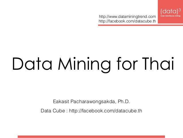 Data Mining for Thai Eakasit Pacharawongsakda, Ph.D. Data Cube : http://facebook.com/datacube.th (data)3 base|warehouse|m...