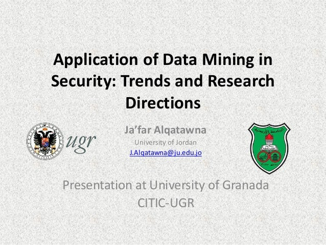 Application of Data Mining in Security: Trends and Research Directions Ja'far Alqatawna University of Jordan J.Alqatawna@j...
