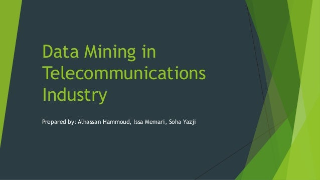 Data Mining in Telecommunications Industry Prepared by: Alhassan Hammoud, Issa Memari, Soha Yazji