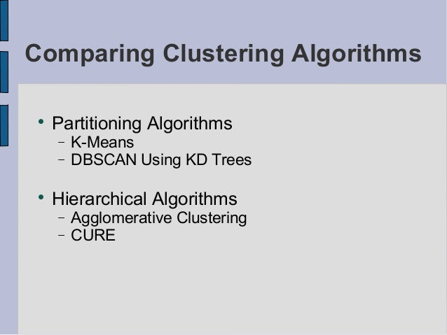 Comparing Clustering Algorithms      Partitioning Algorithms     −   K-Means     −   DBSCAN Using KD Trees      Hierarch...