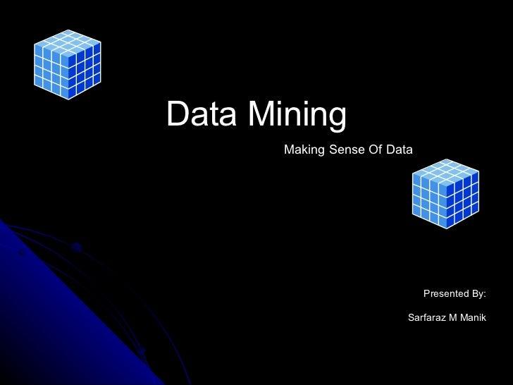 Data Mining Presented By: Sarfaraz M Manik Making Sense Of Data
