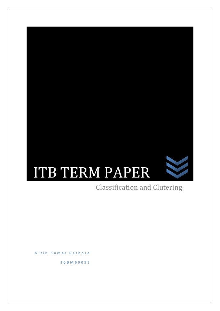 ITB TERM PAPER                      Classification and CluteringNitin Kumar Rathore        10BM60055