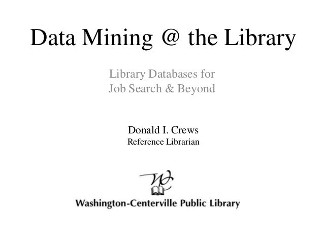 Data Mining @ the Library Library Databases for Job Search & Beyond Donald I. Crews Reference Librarian