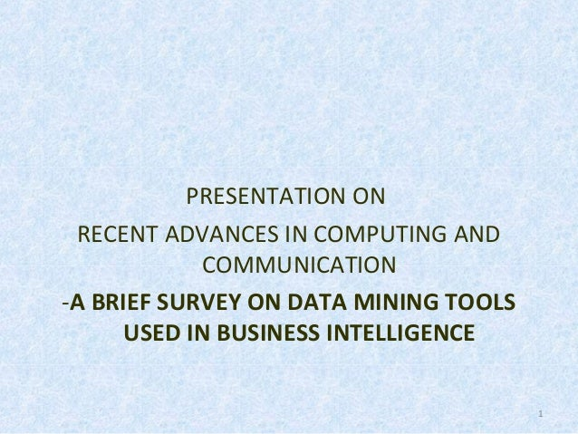 PRESENTATION ON RECENT ADVANCES IN COMPUTING AND COMMUNICATION -A BRIEF SURVEY ON DATA MINING TOOLS USED IN BUSINESS INTEL...