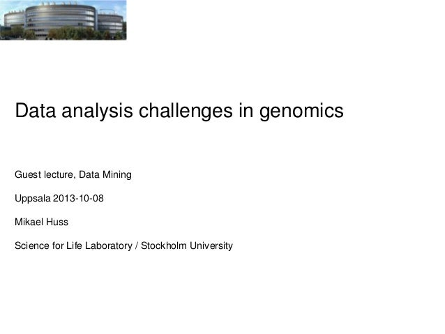 Data analysis challenges in genomics  Guest lecture, Data Mining  Uppsala 2013-10-08 Mikael Huss Science for Life Laborato...