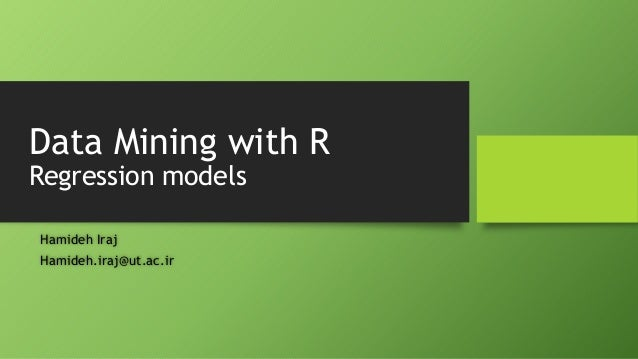 Data Mining with R Regression models Hamideh Iraj Hamideh.iraj@ut.ac.ir