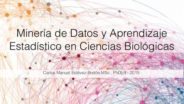 Minería de Datos y Aprendizaje Estadístico en Ciencias Biológicas Carlos Manuel Estévez-Bretón MSc., PhD(c) - 2015
