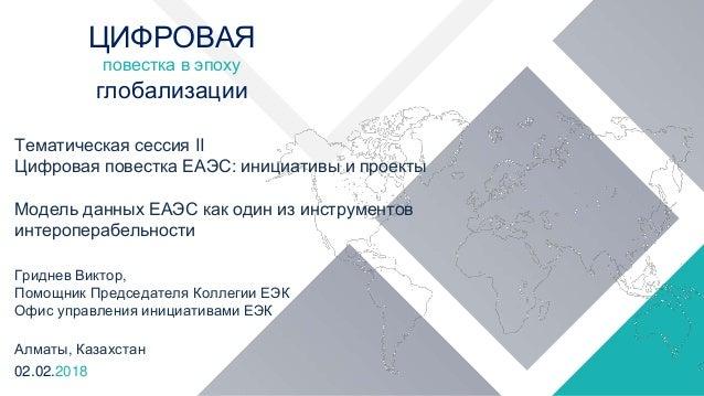 Тематическая сессия II Цифровая повестка ЕАЭС: инициативы и проекты Модель данных ЕАЭС как один из инструментов интеропера...