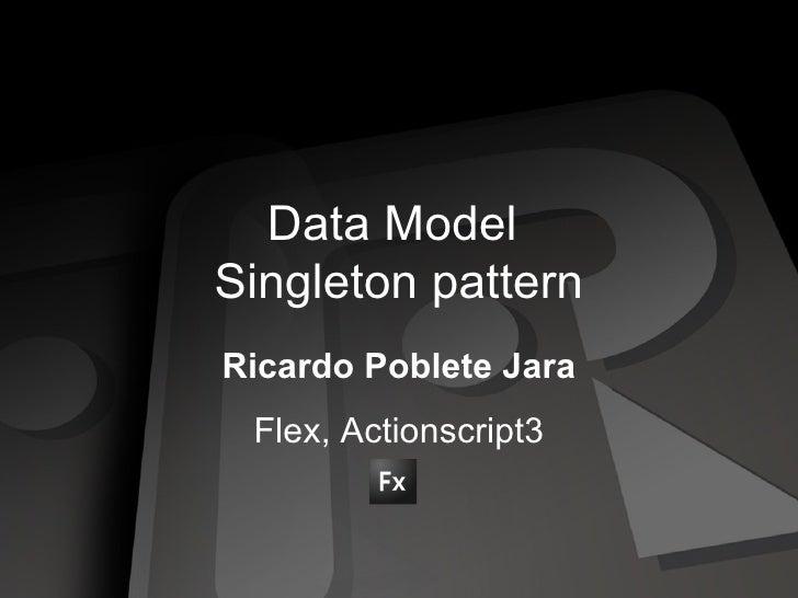 Data Model  Singleton pattern Ricardo Poblete Jara Flex, Actionscript3
