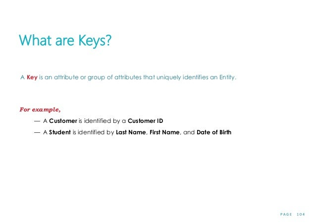 P A G E 1 0 4 What are Keys? A Key is an attribute or group of attributes that uniquely identifies an Entity. For example,...