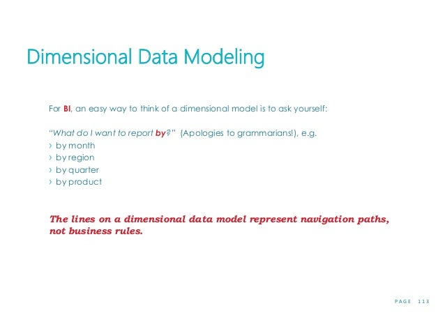 """P A G E 1 1 3 Dimensional Data Modeling For BI, an easy way to think of a dimensional model is to ask yourself: """"What do I..."""