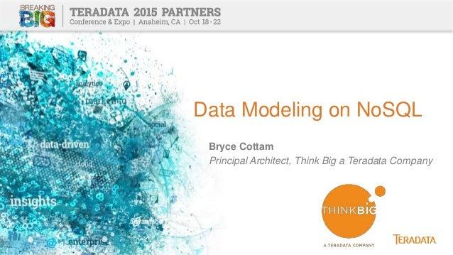 Data Modeling on NoSQL Bryce Cottam Principal Architect, Think Big a Teradata Company