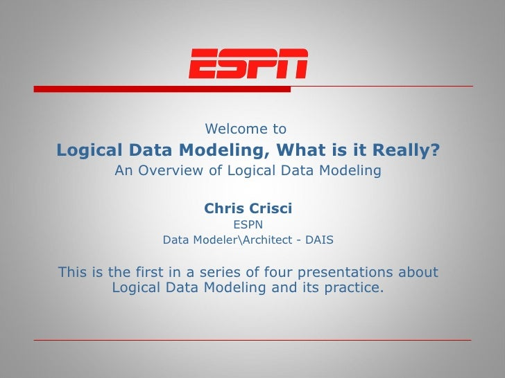 Welcome to  Logical Data Modeling, What is it Really? An Overview of Logical Data Modeling Chris Crisci ESPN Data ModelerA...