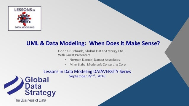 UML & Data Modeling: When Does it Make Sense? Donna Burbank, Global Data Strategy Ltd. With Guest Presenters: • Norman Dao...