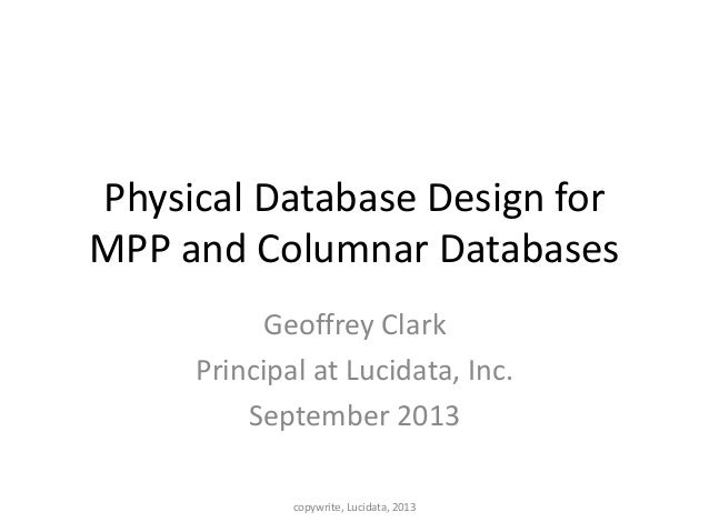 Physical Database Design for MPP and Columnar Databases Geoffrey Clark Principal at Lucidata, Inc. September 2013 copywrit...