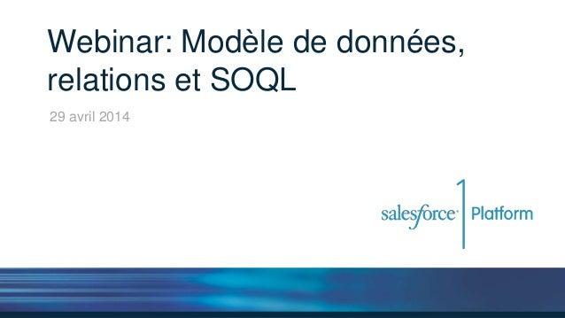 Webinar: Modèle de données, relations et SOQL 29 avril 2014
