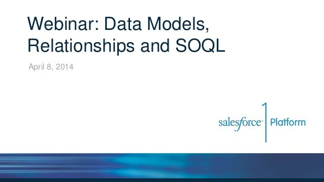 Webinar: Data Models, Relationships and SOQL April 8, 2014