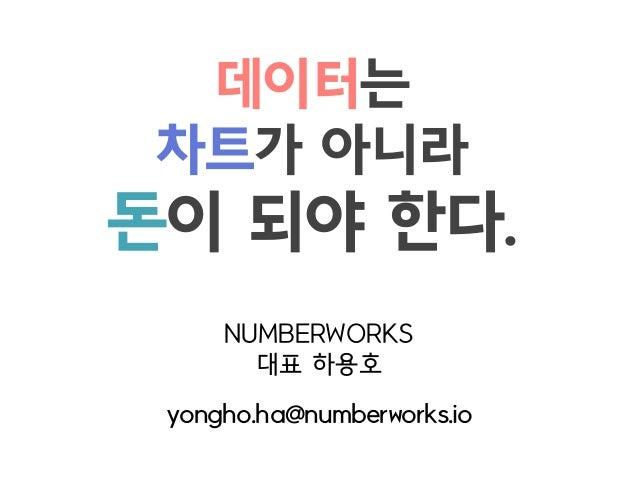 데이터는 차트가 아니라  돈이 되야 한다. NUMBERWORKS  대표 하용호 yongho.ha@numberworks.io