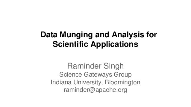 Data Munging and Analysis for Scientific Applications Raminder Singh Science Gateways Group Indiana University, Bloomingto...