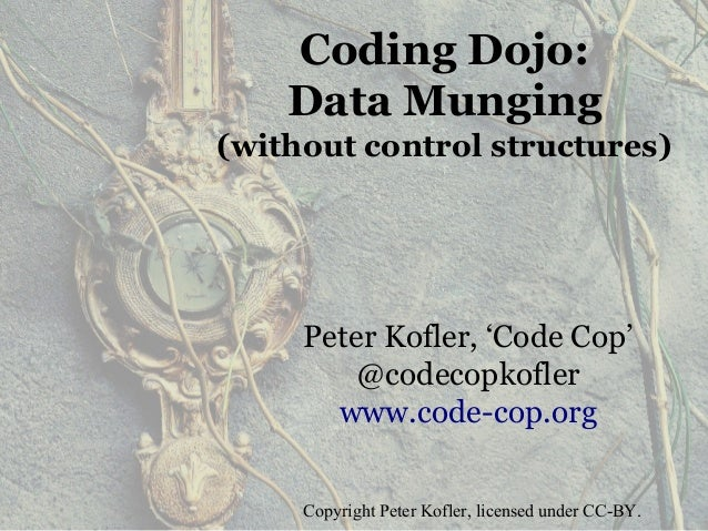 Coding Dojo: Data Munging (without control structures) Peter Kofler, 'Code Cop' @codecopkofler www.code-cop.org Copyright ...