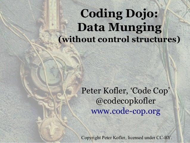 Coding Dojo: Data Munging (without control structures) Peter Kofler, 'Code Cop' @codecopkofler www.code-cop.org Copyright ...