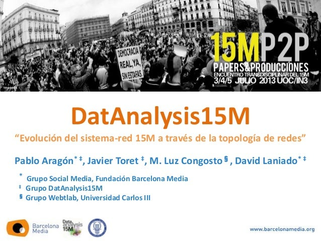 Pablo Aragón* ‡, Javier Toret ‡, M. Luz Congosto§, David Laniado* ‡ * Grupo Social Media, Fundación Barcelona Media ‡ Grup...