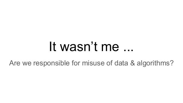 It wasn't me ... Are we responsible for misuse of data & algorithms?