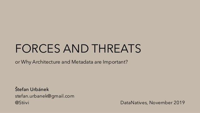 FORCES AND THREATS or Why Architecture and Metadata are Important? Štefan Urbánek stefan.urbanek@gmail.com @Stiivi DataNat...