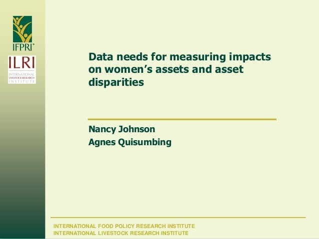 INTERNATIONAL FOOD POLICY RESEARCH INSTITUTE Data needs for measuring impacts on women's assets and asset disparities Nanc...