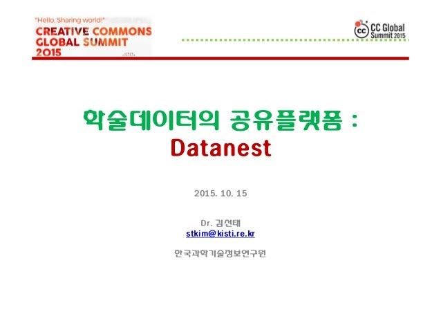 학술데이터의 공유플랫폼 : Datanest 2015. 10. 15 Dr. 김선태 stkim@kisti.re.kr 한국과학기술정보연구원